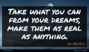Dave Matthews quote : Take what you can ...