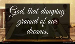 Jean Rostand quote : God that dumping ground ...