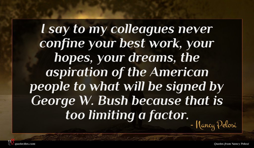 I say to my colleagues never confine your best work, your hopes, your dreams, the aspiration of the American people to what will be signed by George W. Bush because that is too limiting a factor.