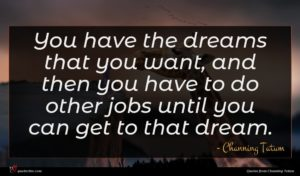 Channing Tatum quote : You have the dreams ...