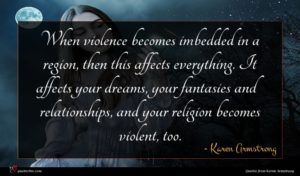 Karen Armstrong quote : When violence becomes imbedded ...