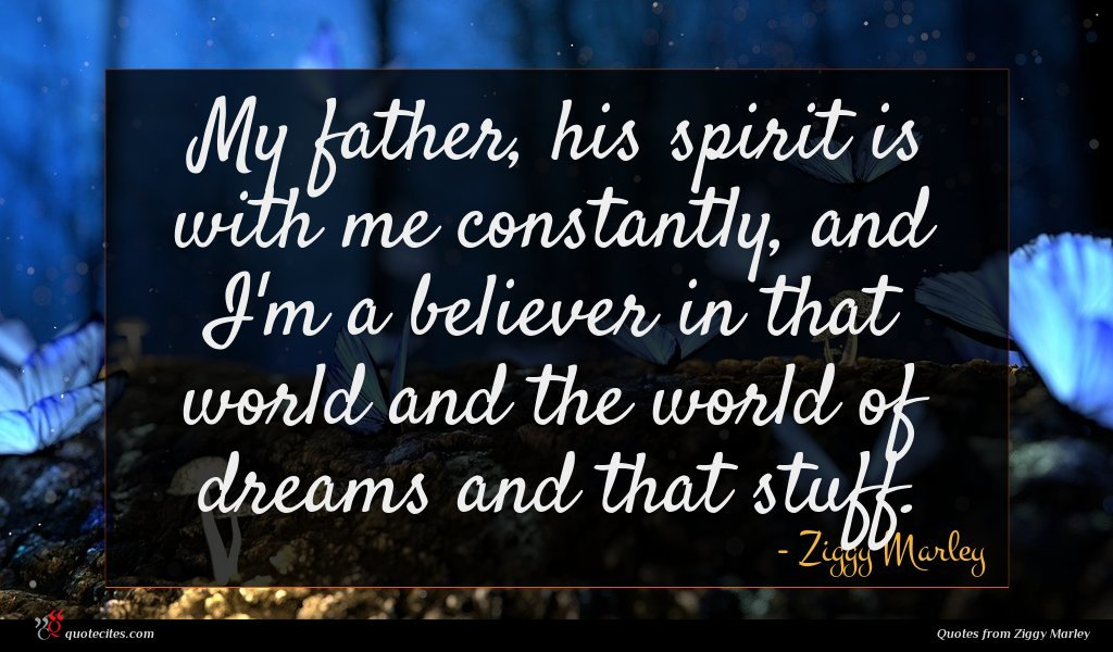 My father, his spirit is with me constantly, and I'm a believer in that world and the world of dreams and that stuff.