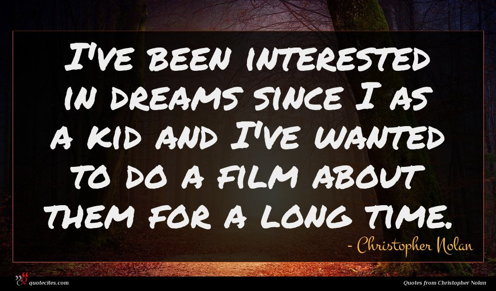 I've been interested in dreams since I as a kid and I've wanted to do a film about them for a long time.