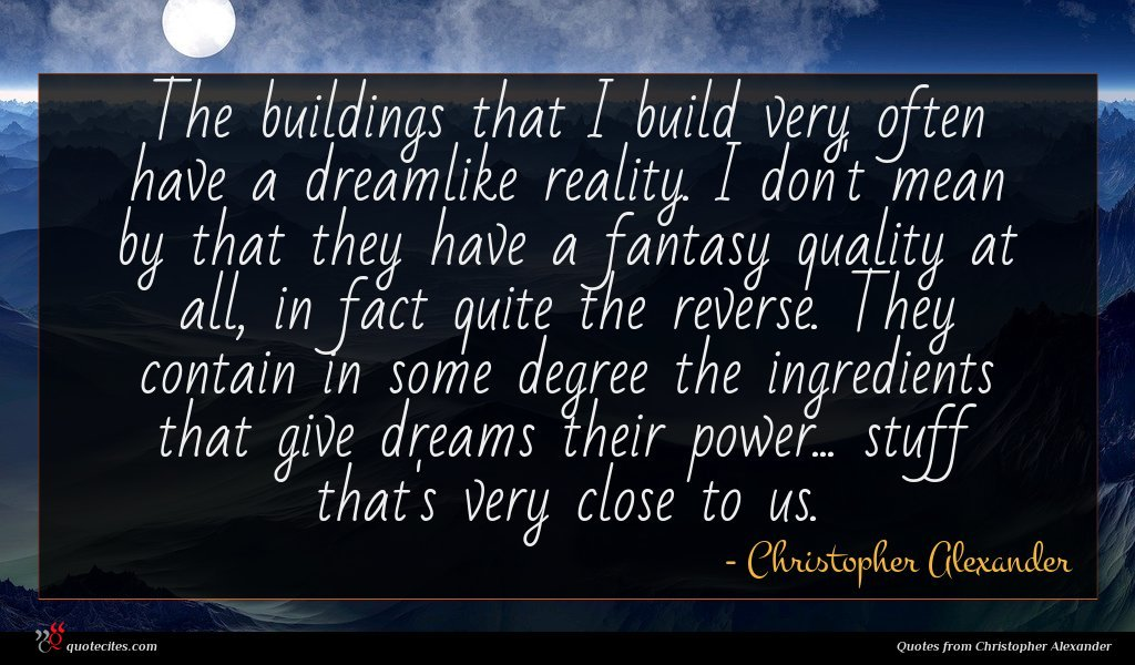 The buildings that I build very often have a dreamlike reality. I don't mean by that they have a fantasy quality at all, in fact quite the reverse. They contain in some degree the ingredients that give dreams their power... stuff that's very close to us.