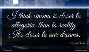 Manuel Puig quote : I think cinema is ...