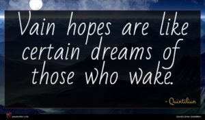 Quintilian quote : Vain hopes are like ...