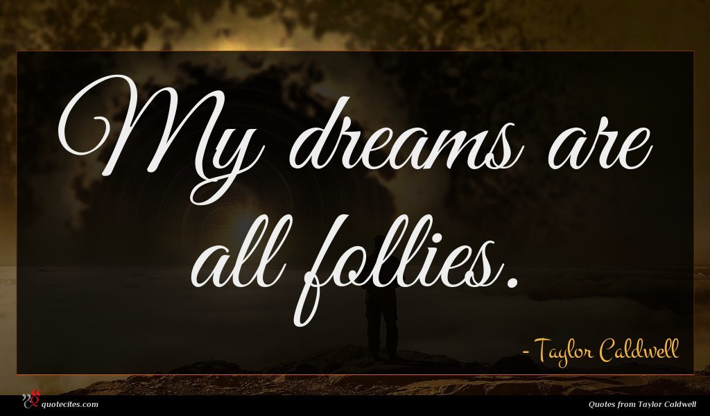 My dreams are all follies.