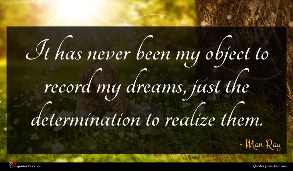 It has never been my object to record my dreams, just the determination to realize them.