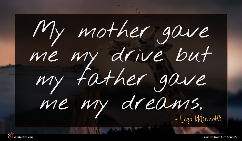 My mother gave me my drive but my father gave me my dreams.