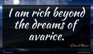 Edward Moore quote : I am rich beyond ...