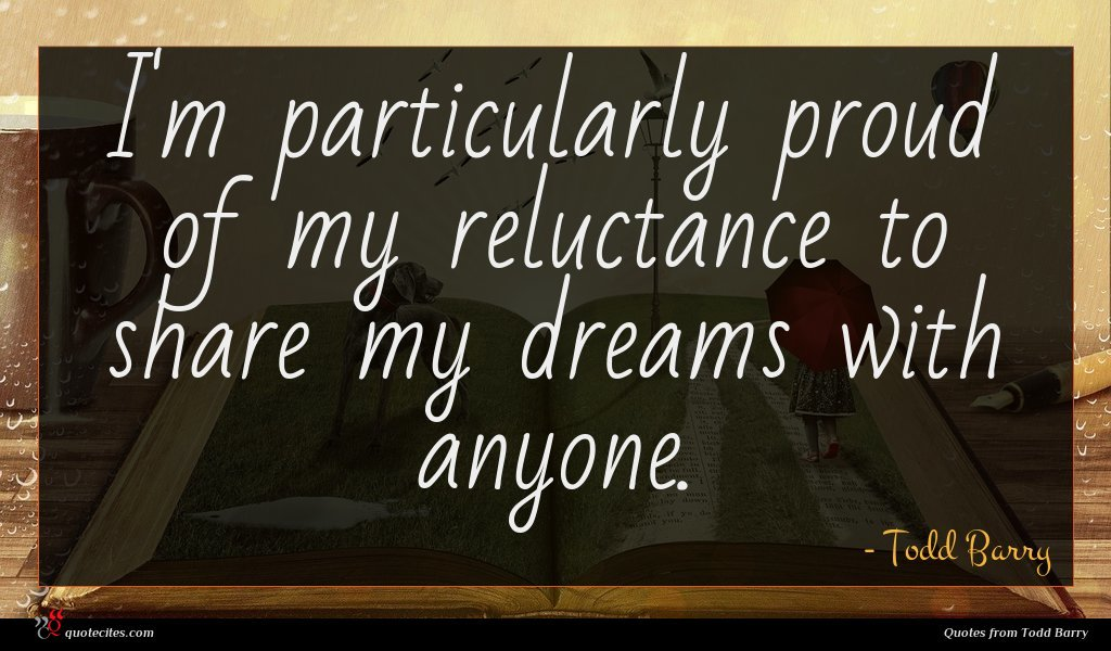 I'm particularly proud of my reluctance to share my dreams with anyone.