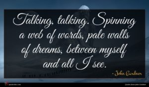 John Gardner quote : Talking talking Spinning a ...