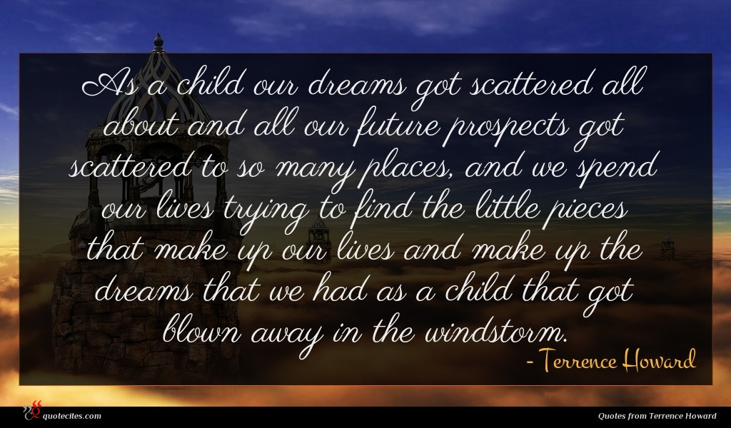 As a child our dreams got scattered all about and all our future prospects got scattered to so many places, and we spend our lives trying to find the little pieces that make up our lives and make up the dreams that we had as a child that got blown away in the windstorm.
