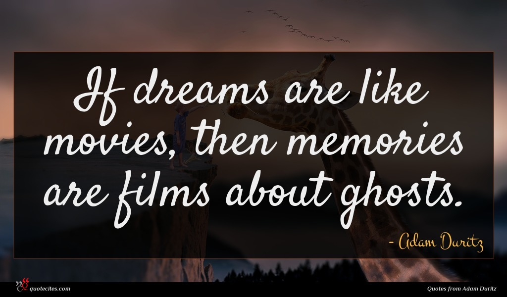 If dreams are like movies, then memories are films about ghosts.
