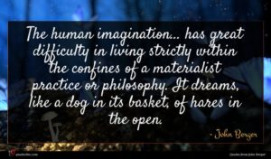 John Berger quote : The human imagination has ...