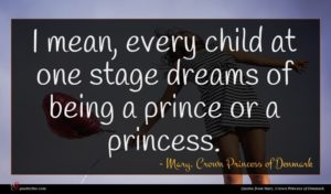 Mary, Crown Princess of Denmark quote : I mean every child ...