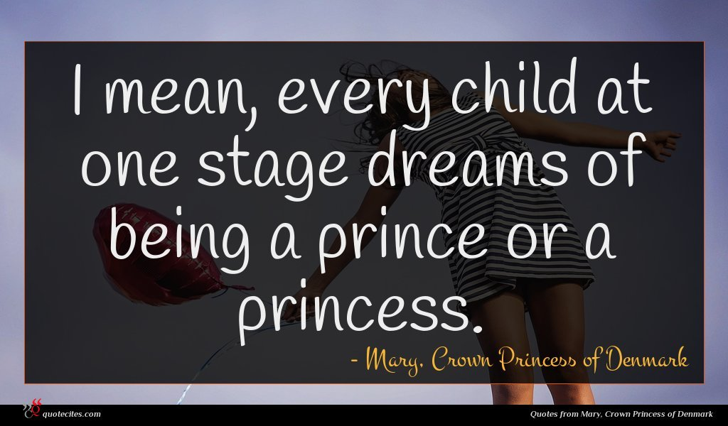 I mean, every child at one stage dreams of being a prince or a princess.