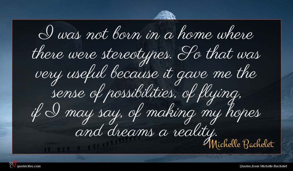 I was not born in a home where there were stereotypes. So that was very useful because it gave me the sense of possibilities, of flying, if I may say, of making my hopes and dreams a reality.