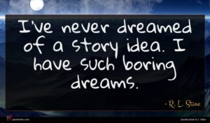 R. L. Stine quote : I've never dreamed of ...