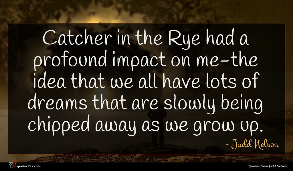 Catcher in the Rye had a profound impact on me-the idea that we all have lots of dreams that are slowly being chipped away as we grow up.