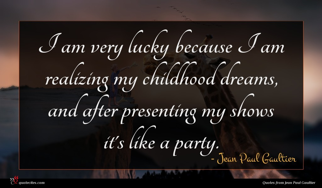 I am very lucky because I am realizing my childhood dreams, and after presenting my shows it's like a party.