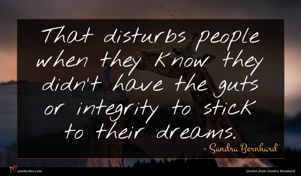 That disturbs people when they know they didn't have the guts or integrity to stick to their dreams.