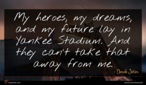 Derek Jeter quote : My heroes my dreams ...