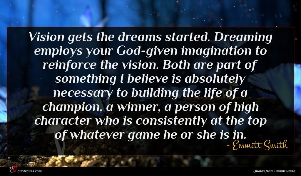 Vision gets the dreams started. Dreaming employs your God-given imagination to reinforce the vision. Both are part of something I believe is absolutely necessary to building the life of a champion, a winner, a person of high character who is consistently at the top of whatever game he or she is in.