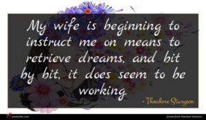 Theodore Sturgeon quote : My wife is beginning ...