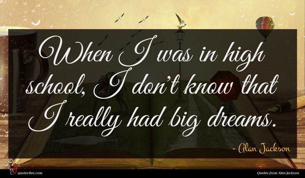 When I was in high school, I don't know that I really had big dreams.