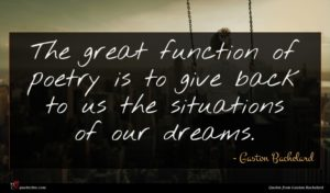 Gaston Bachelard quote : The great function of ...