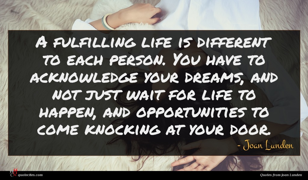 A fulfilling life is different to each person. You have to acknowledge your dreams, and not just wait for life to happen, and opportunities to come knocking at your door.