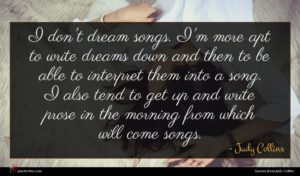Judy Collins quote : I don't dream songs ...