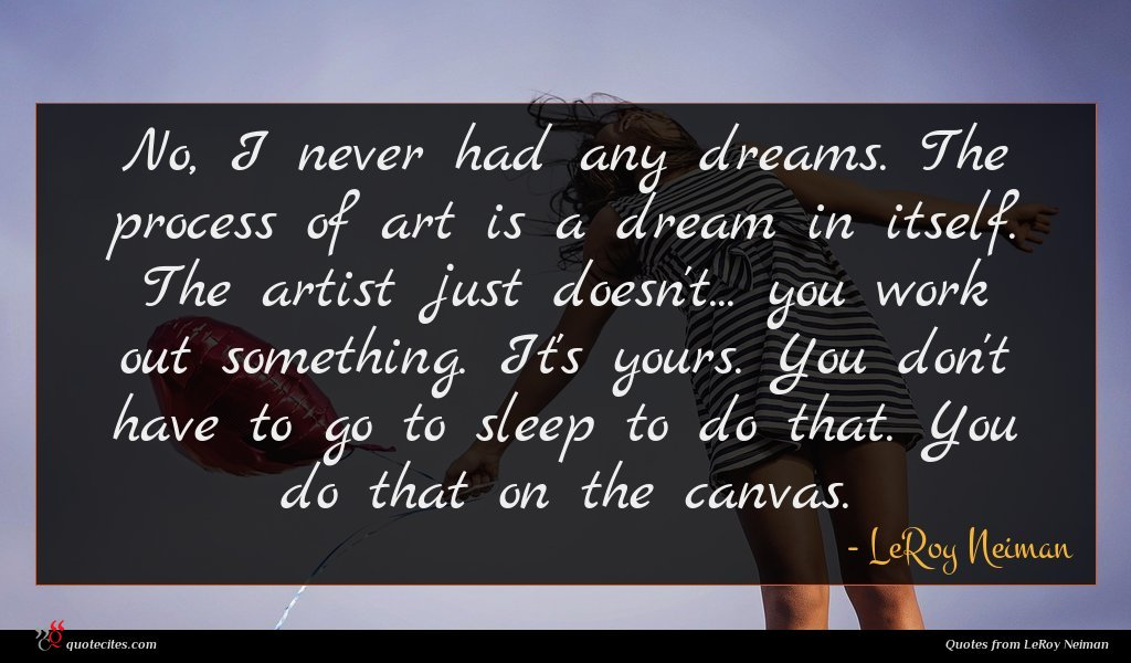 No, I never had any dreams. The process of art is a dream in itself. The artist just doesn't... you work out something. It's yours. You don't have to go to sleep to do that. You do that on the canvas.