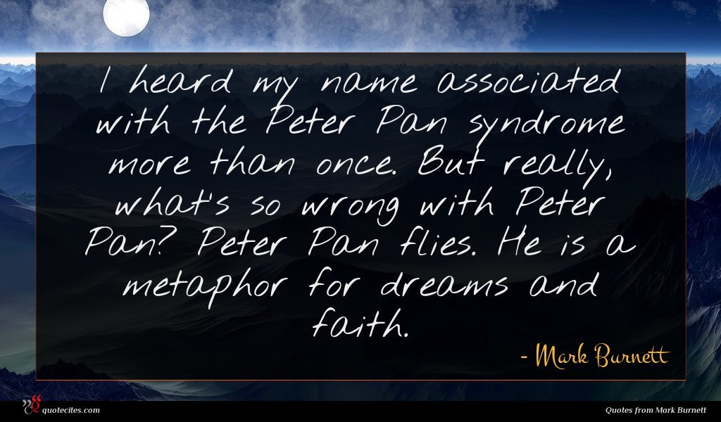 I heard my name associated with the Peter Pan syndrome more than once. But really, what's so wrong with Peter Pan? Peter Pan flies. He is a metaphor for dreams and faith.