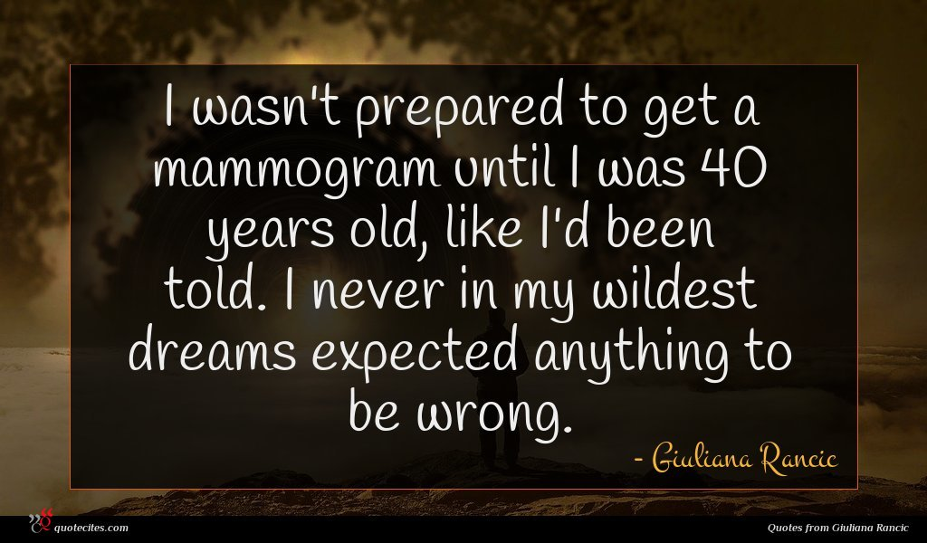 I wasn't prepared to get a mammogram until I was 40 years old, like I'd been told. I never in my wildest dreams expected anything to be wrong.
