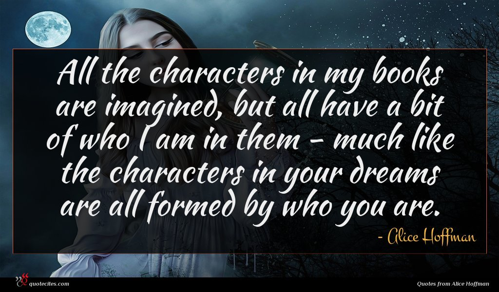 All the characters in my books are imagined, but all have a bit of who I am in them - much like the characters in your dreams are all formed by who you are.