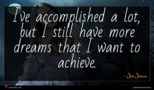 Joe Jonas quote : I've accomplished a lot ...