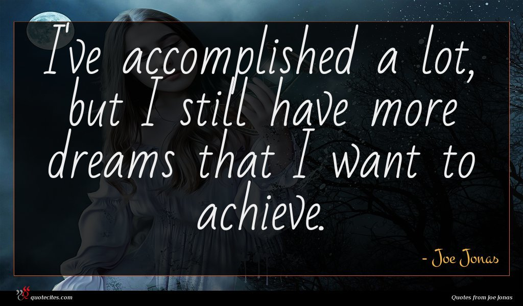 I've accomplished a lot, but I still have more dreams that I want to achieve.