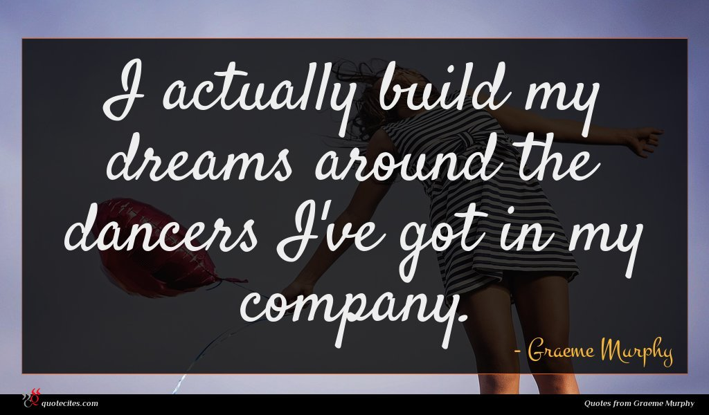 I actually build my dreams around the dancers I've got in my company.