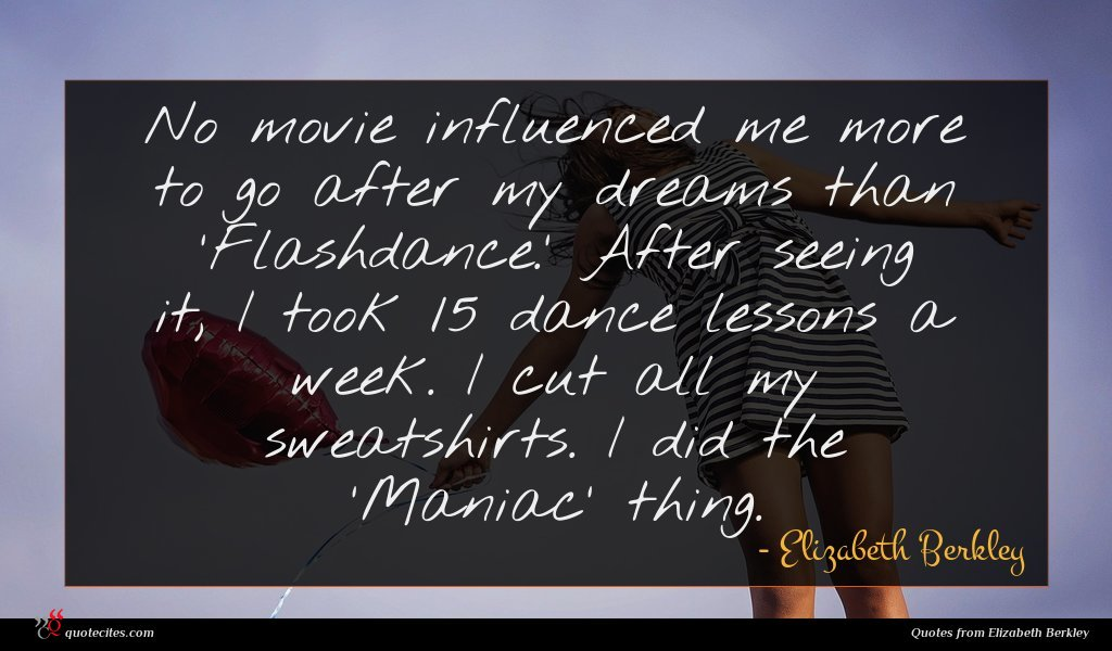 No movie influenced me more to go after my dreams than 'Flashdance.' After seeing it, I took 15 dance lessons a week. I cut all my sweatshirts. I did the 'Maniac' thing.