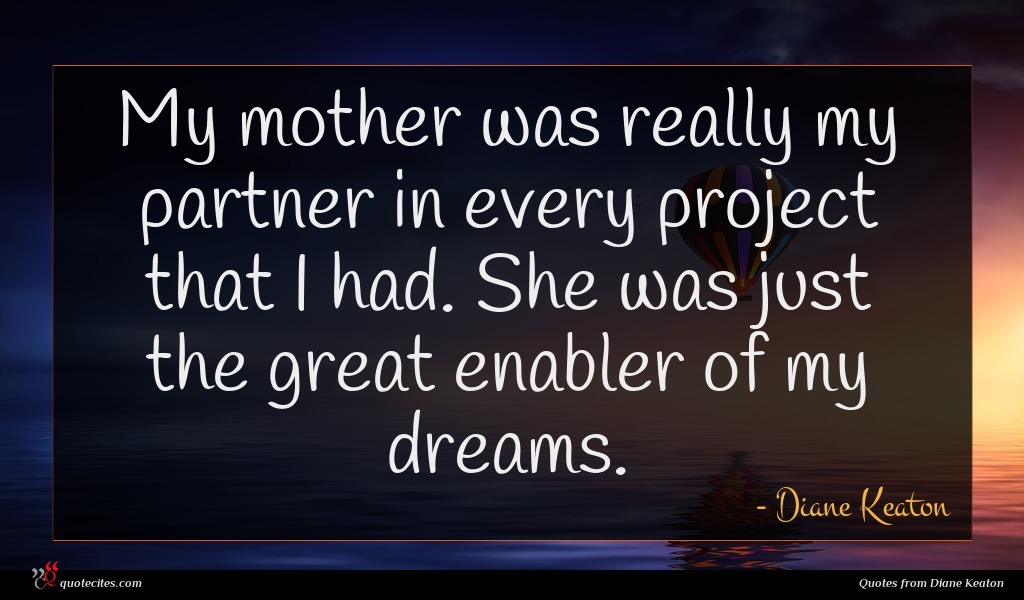 My mother was really my partner in every project that I had. She was just the great enabler of my dreams.