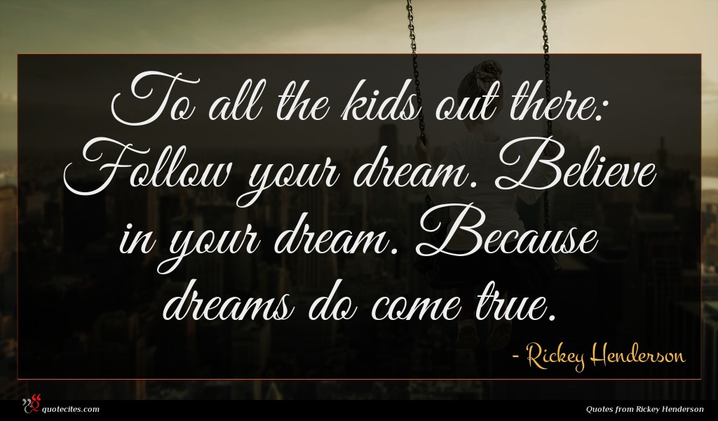 To all the kids out there: Follow your dream. Believe in your dream. Because dreams do come true.