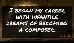 Ivor Novello quote : I began my career ...