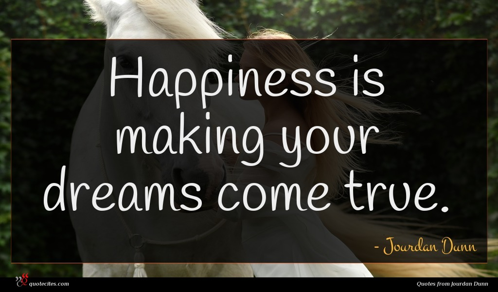 Happiness is making your dreams come true.