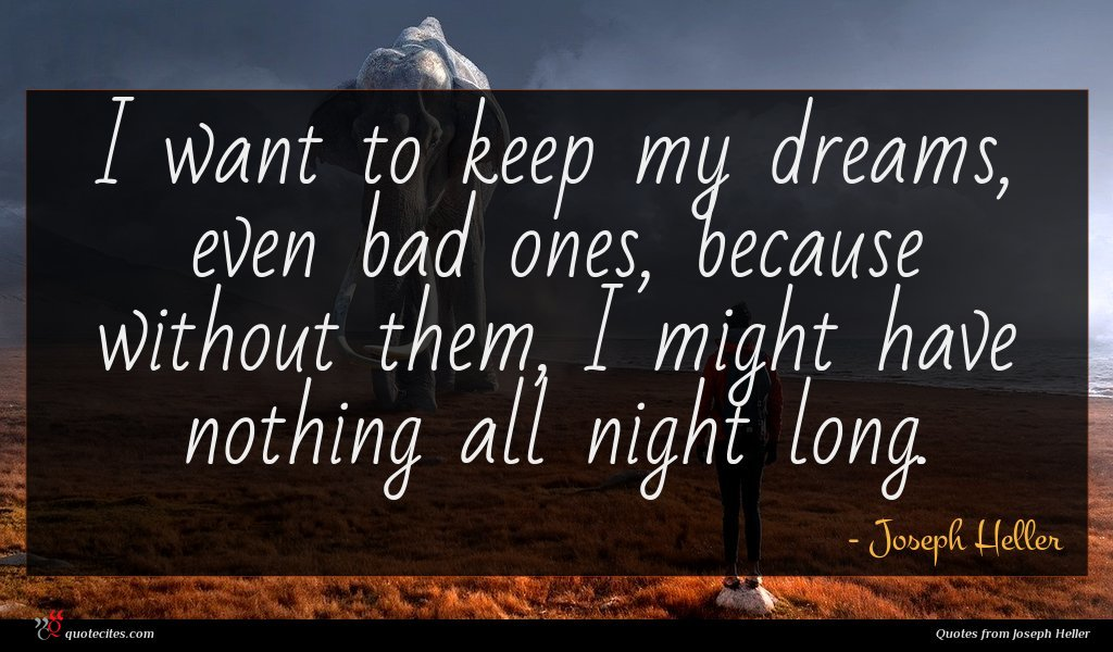 I want to keep my dreams, even bad ones, because without them, I might have nothing all night long.