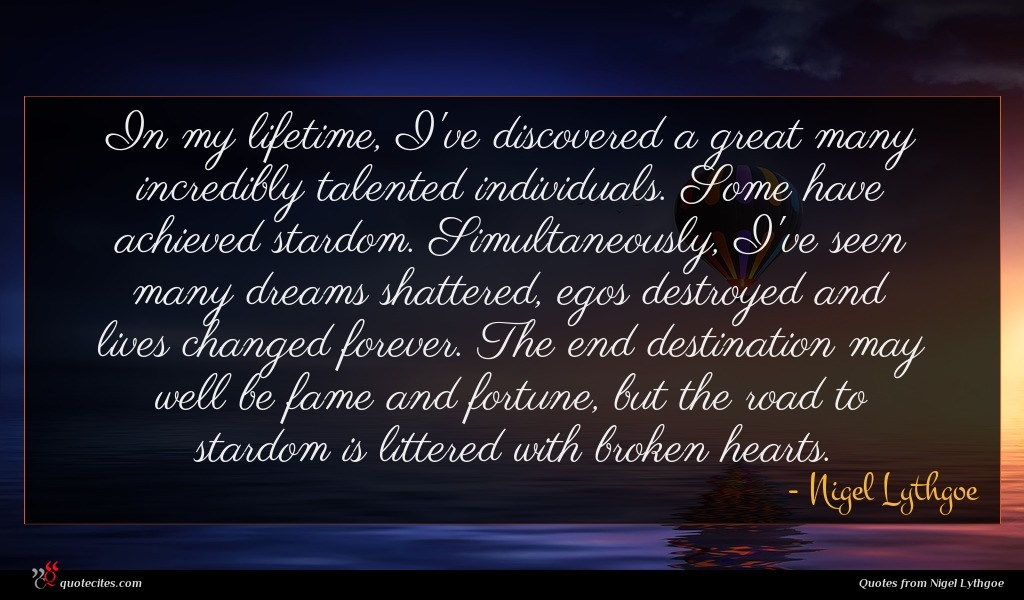 In my lifetime, I've discovered a great many incredibly talented individuals. Some have achieved stardom. Simultaneously, I've seen many dreams shattered, egos destroyed and lives changed forever. The end destination may well be fame and fortune, but the road to stardom is littered with broken hearts.