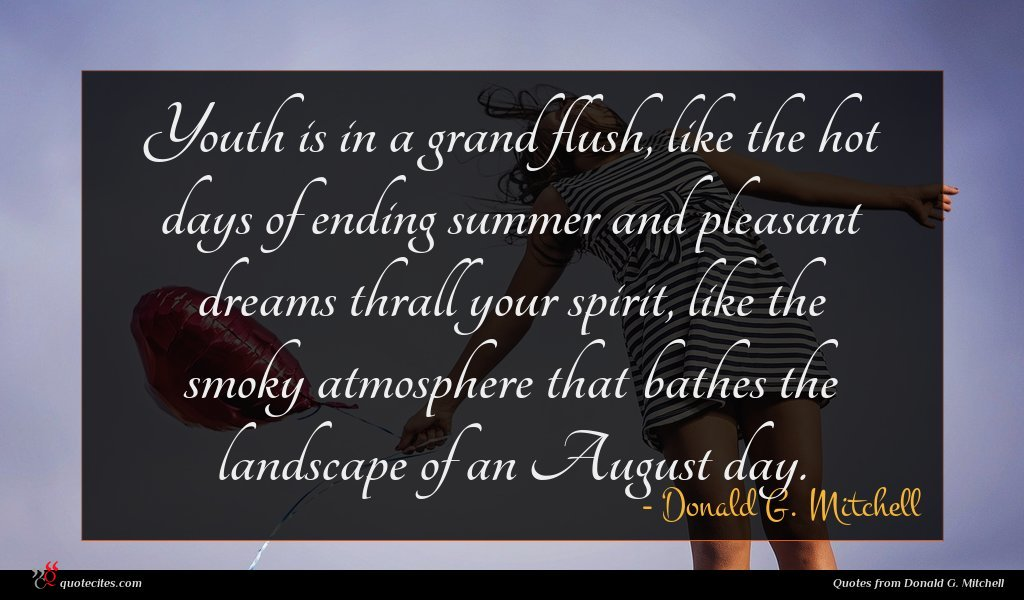 Youth is in a grand flush, like the hot days of ending summer and pleasant dreams thrall your spirit, like the smoky atmosphere that bathes the landscape of an August day.