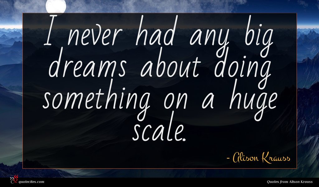 I never had any big dreams about doing something on a huge scale.
