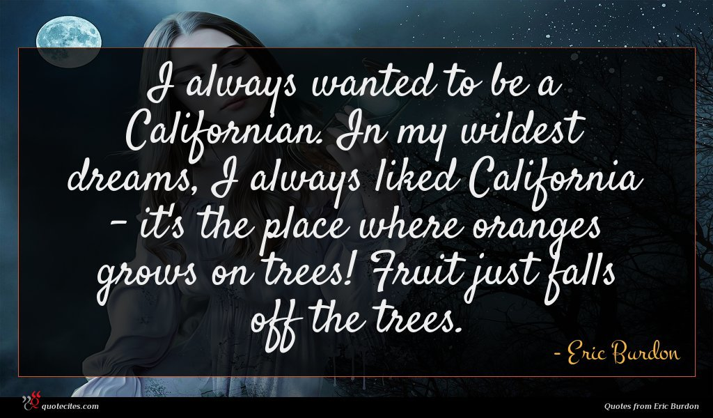 I always wanted to be a Californian. In my wildest dreams, I always liked California - it's the place where oranges grows on trees! Fruit just falls off the trees.